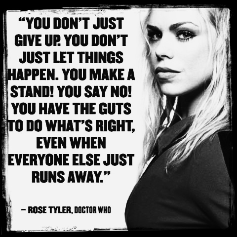 You don't just give up. You don't just let things happen. You make a stand! You say no! You have the guts to do what's right, even when everyone else just runs away. -Rose Tyler
